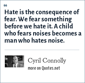 Cyril Connolly: Hate is the consequence of fear we fear something before we hate it a child who fears noises becomes a man who hates noise.
