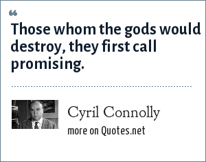 Cyril Connolly: Those whom the Gods would destroy, they first call promising.
