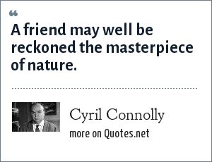 Cyril Connolly: A friend may well be reckoned the masterpiece of nature.