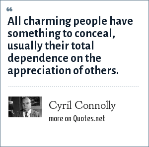 Cyril Connolly: All charming people have something to conceal, usually their total dependence on the appreciation of others.
