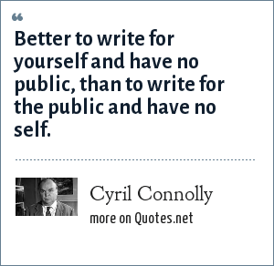 Cyril Connolly: Better to write for yourself and have no public, than to write for the public and have no self.
