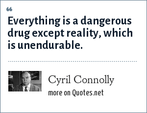 Cyril Connolly: Everything is a dangerous drug except reality, which is unendurable.