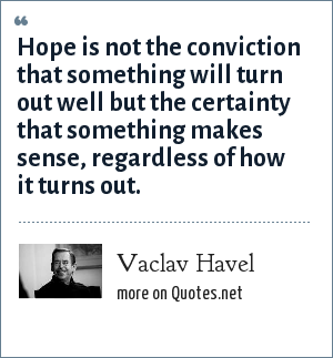 Vaclav Havel: Hope is not the conviction that something will turn out well but the certainty that something makes sense, regardless of how it turns out.