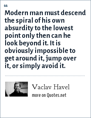 Vaclav Havel: Modern man must descend the spiral of his own absurdity to the lowest point only then can he look beyond it. It is obviously impossible to get around it, jump over it, or simply avoid it.