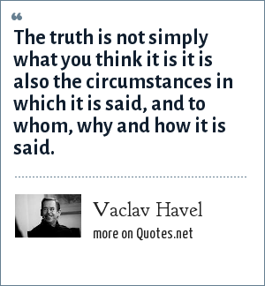 Vaclav Havel: The truth is not simply what you think it is it is also the circumstances in which it is said, and to whom, why and how it is said.