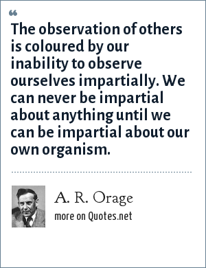 A. R. Orage: The observation of others is coloured by our inability to observe ourselves impartially. We can never be impartial about anything until we can be impartial about our own organism.