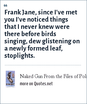 Naked Gun From the Files of Police Squad: Frank Jane, since I've met you I've noticed things that I never knew were there before birds singing, dew glistening on a newly formed leaf, stoplights.