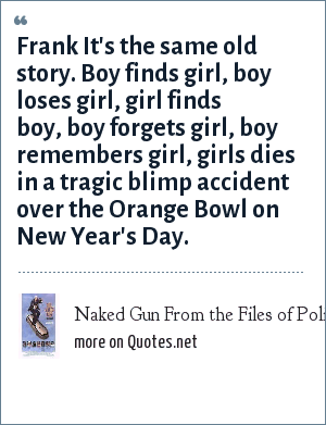 Naked Gun From the Files of Police Squad: Frank It's the same old story. Boy finds girl, boy loses girl, girl finds boy, boy forgets girl, boy remembers girl, girls dies in a tragic blimp accident over the Orange Bowl on New Year's Day.