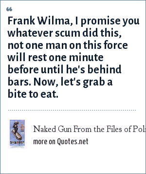 Naked Gun From the Files of Police Squad: Frank Wilma, I promise you whatever scum did this, not one man on this force will rest one minute before until he's behind bars. Now, let's grab a bite to eat.