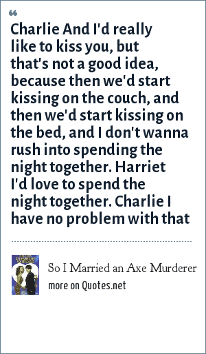So I Married an Axe Murderer: Charlie And I'd really like to kiss you, but that's not a good idea, because then we'd start kissing on the couch, and then we'd start kissing on the bed, and I don't wanna rush into spending the night together. Harriet I'd love to spend the night together. Charlie I have no problem with that