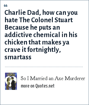 So I Married an Axe Murderer: Charlie Dad, how can you hate The Colonel Stuart Because he puts an addictive chemical in his chicken that makes ya crave it fortnightly, smartass