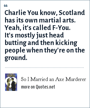 So I Married an Axe Murderer: Charlie You know, Scotland has its own martial arts. Yeah, it's called F-You. It's mostly just head butting and then kicking people when they're on the ground.