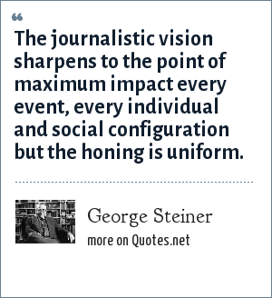 George Steiner: The journalistic vision sharpens to the point of maximum impact every event, every individual and social configuration but the honing is uniform.