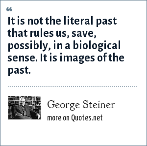 George Steiner: It is not the literal past that rules us, save, possibly, in a biological sense. It is images of the past.