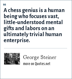 George Steiner: A chess genius is a human being who focuses vast, little-understood mental gifts and labors on an ultimately trivial human enterprise.