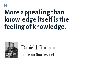 Daniel J. Boorstin: More appealing than knowledge itself is the feeling of knowledge.