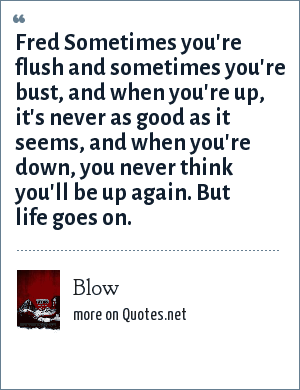 Blow: Fred Sometimes you're flush and sometimes you're bust, and when you're up, it's never as good as it seems, and when you're down, you never think you'll be up again. But life goes on.