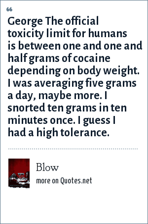Blow: George The official toxicity limit for humans is between one and one and half grams of cocaine depending on body weight. I was averaging five grams a day, maybe more. I snorted ten grams in ten minutes once. I guess I had a high tolerance.