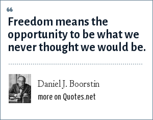 Daniel J. Boorstin: Freedom means the opportunity to be what we never thought we would be.