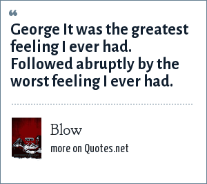 Blow: George It was the greatest feeling I ever had. Followed abruptly by the worst feeling I ever had.