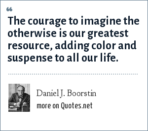 Daniel J. Boorstin: The courage to imagine the otherwise is our greatest resource, adding color and suspense to all our life.