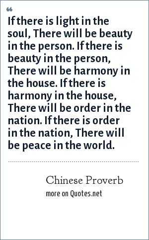 Chinese Proverb: If there is light in the soul, There will be beauty in the person. If there is beauty in the person, There will be harmony in the house. If there is harmony in the house, There will be order in the nation. If there is order in the nation, There will be peace in the world.