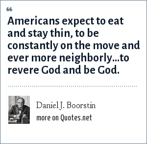 Daniel J. Boorstin: Americans expect to eat and stay thin, to be constantly on the move and ever more neighborly...to revere God and be God.