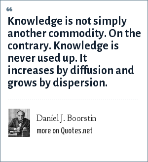 Daniel J. Boorstin: Knowledge is not simply another commodity. On the contrary. Knowledge is never used up. It increases by diffusion and grows by dispersion.