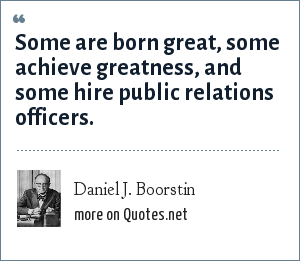 Daniel J. Boorstin: Some are born great, some achieve greatness, and some hire public relations officers.