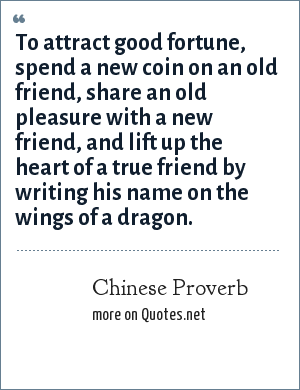 Chinese Proverb: To attract good fortune, spend a new coin on an old friend, share an old pleasure with a new friend, and lift up the heart of a true friend by writing his name on the wings of a dragon.
