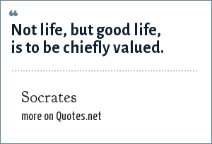Socrates: Not life, but good life, is to be chiefly valued.