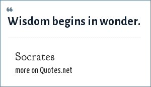 Socrates: Wisdom begins in wonder.
