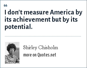 Shirley Chisholm: I don't measure America by its achievement but by its potential.