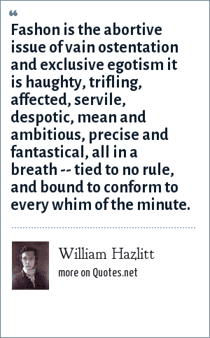 William Hazlitt: Fashon is the abortive issue of vain ostentation and exclusive egotism it is haughty, trifling, affected, servile, despotic, mean and ambitious, precise and fantastical, all in a breath -- tied to no rule, and bound to conform to every whim of the minute.