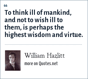 William Hazlitt: To think ill of mankind, and not to wish ill to them, is perhaps the highest wisdom and virtue.