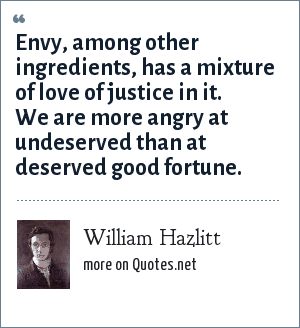 William Hazlitt: Envy, among other ingredients, has a mixture of love of justice in it. We are more angry at undeserved than at deserved good fortune.
