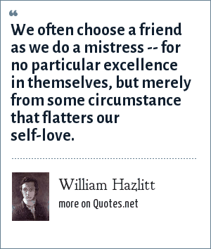William Hazlitt: We often choose a friend as we do a mistress -- for no particular excellence in themselves, but merely from some circumstance that flatters our self-love.
