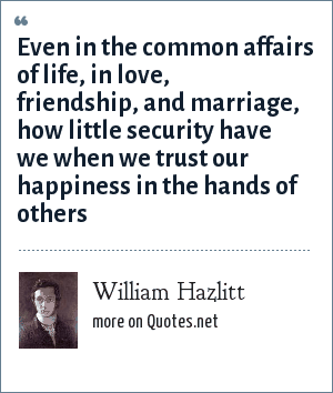 William Hazlitt: Even in the common affairs of life, in love, friendship, and marriage, how little security have we when we trust our happiness in the hands of others