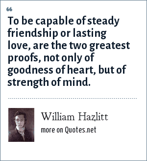 William Hazlitt: To be capable of steady friendship or lasting love, are the two greatest proofs, not only of goodness of heart, but of strength of mind.