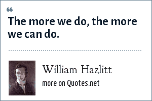William Hazlitt: The more we do, the more we can do.