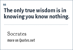 Socrates: The only true wisdom is in knowing you know nothing.