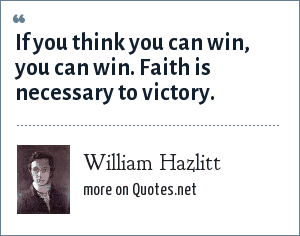 William Hazlitt: If you think you can win, you can win. Faith is necessary to victory.