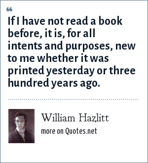 William Hazlitt: If I have not read a book before, it is, for all intents and purposes, new to me whether it was printed yesterday or three hundred years ago.