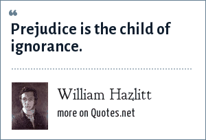 William Hazlitt: Prejudice is the child of ignorance.
