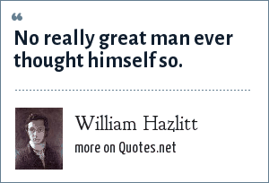 William Hazlitt: No really great man ever thought himself so.