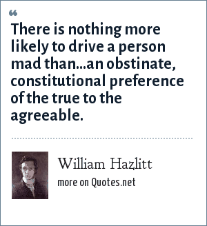 William Hazlitt: There is nothing more likely to drive a person mad than...an obstinate, constitutional preference of the true to the agreeable.