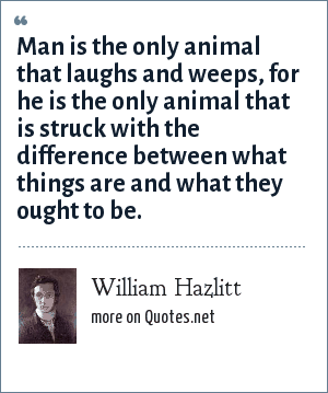 William Hazlitt: Man is the only animal that laughs and weeps, for he is the only animal that is struck with the difference between what things are and what they ought to be.
