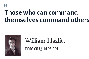 William Hazlitt: Those who can command themselves command others.