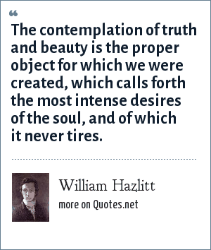 William Hazlitt: The contemplation of truth and beauty is the proper object for which we were created, which calls forth the most intense desires of the soul, and of which it never tires.
