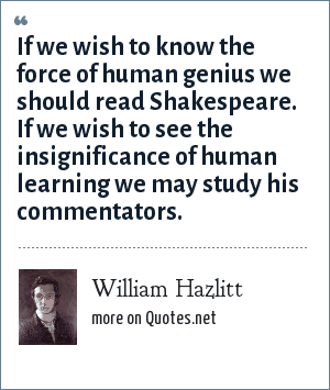 William Hazlitt: If we wish to know the force of human genius we should read Shakespeare. If we wish to see the insignificance of human learning we may study his commentators.